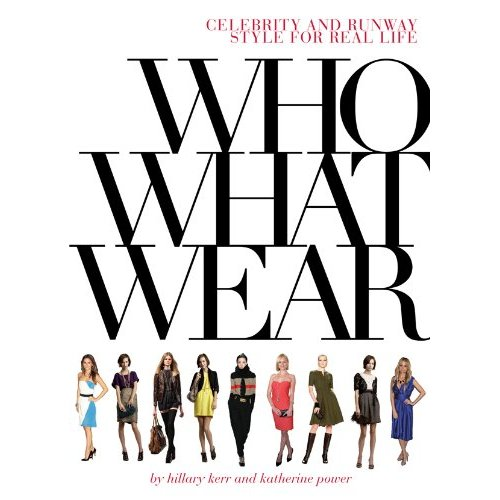 Who What Wear - Celebrity and Runway Style for Real Life by Hillary Kerr and Katherine Power